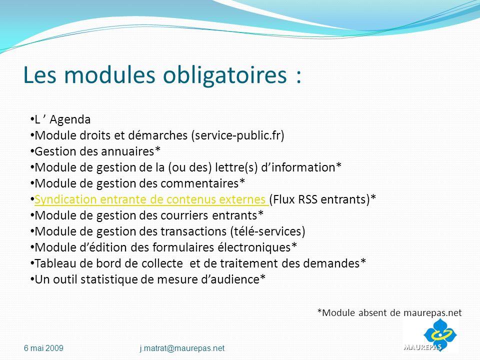 Les modules obligatoires : 6 mai 2009j.matrat@maurepas.net L Agenda Module droits et démarches (service-public.fr) Gestion des annuaires* Module de gestion de la (ou des) lettre(s) dinformation* Module de gestion des commentaires* Syndication entrante de contenus externes (Flux RSS entrants)* Syndication entrante de contenus externes Module de gestion des courriers entrants* Module de gestion des transactions (télé-services) Module dédition des formulaires électroniques* Tableau de bord de collecte et de traitement des demandes* Un outil statistique de mesure daudience* *Module absent de maurepas.net