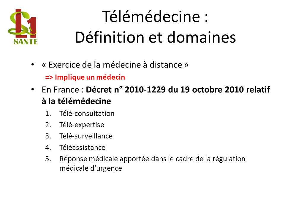 Télémédecine : Définition et domaines « Exercice de la médecine à distance » => Implique un médecin En France : Décret n° 2010-1229 du 19 octobre 2010