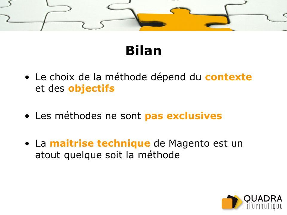 Bilan Le choix de la méthode dépend du contexte et des objectifs Les méthodes ne sont pas exclusives La maitrise technique de Magento est un atout quelque soit la méthode