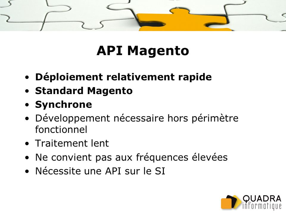 API Magento Déploiement relativement rapide Standard Magento Synchrone Développement nécessaire hors périmètre fonctionnel Traitement lent Ne convient pas aux fréquences élevées Nécessite une API sur le SI