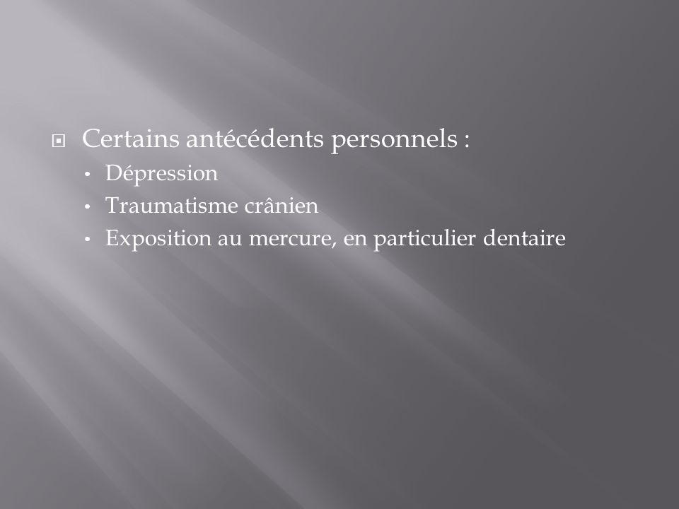 Certains antécédents personnels : Dépression Traumatisme crânien Exposition au mercure, en particulier dentaire