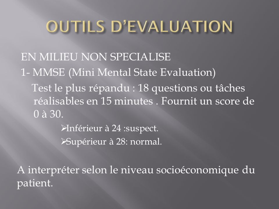 EN MILIEU NON SPECIALISE 1- MMSE (Mini Mental State Evaluation) Test le plus répandu : 18 questions ou tâches réalisables en 15 minutes.