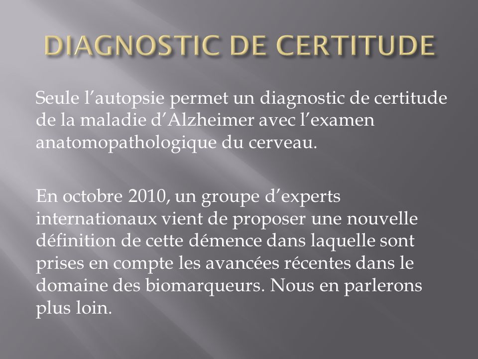 Seule lautopsie permet un diagnostic de certitude de la maladie dAlzheimer avec lexamen anatomopathologique du cerveau. En octobre 2010, un groupe dex