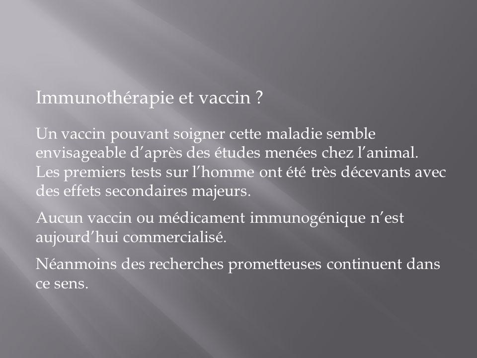 Immunothérapie et vaccin ? Un vaccin pouvant soigner cette maladie semble envisageable daprès des études menées chez lanimal. Les premiers tests sur l