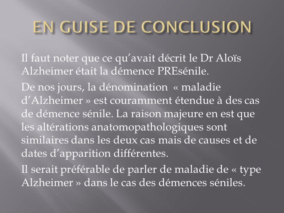 Il faut noter que ce quavait décrit le Dr Aloïs Alzheimer était la démence PREsénile. De nos jours, la dénomination « maladie dAlzheimer » est couramm