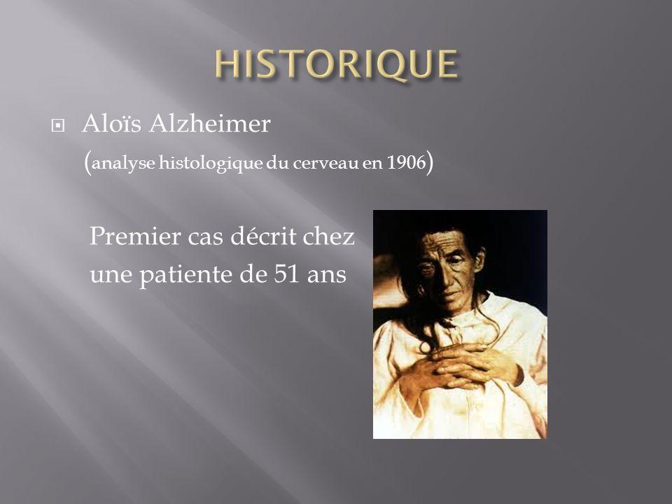 Aloïs Alzheimer ( analyse histologique du cerveau en 1906 ) Premier cas décrit chez une patiente de 51 ans