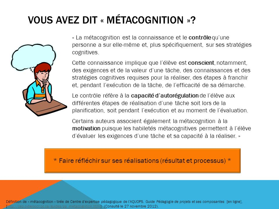 « La métacognition est la connaissance et le contrôle quune personne a sur elle-même et, plus spécifiquement, sur ses stratégies cognitives. Cette con
