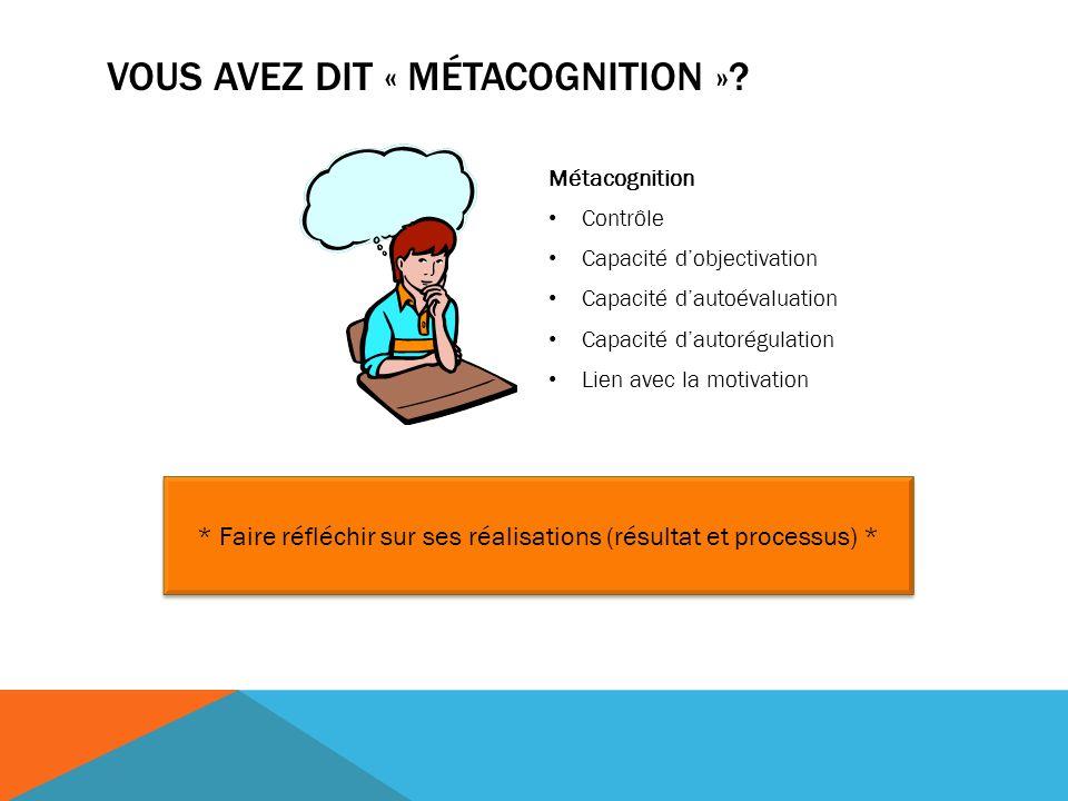 Métacognition Contrôle Capacité dobjectivation Capacité dautoévaluation Capacité dautorégulation Lien avec la motivation * Faire réfléchir sur ses réalisations (résultat et processus) * VOUS AVEZ DIT « MÉTACOGNITION »?