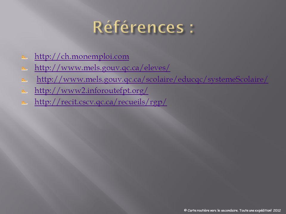 http://ch.monemploi.com http://www.mels.gouv.qc.ca/eleves/ http://www.mels.gouv.qc.ca/scolaire/educqc/systemeScolaire/ http://www2.inforoutefpt.org/ http://recit.cscv.qc.ca/recueils/rgp/ © Carte routière vers le secondaire.