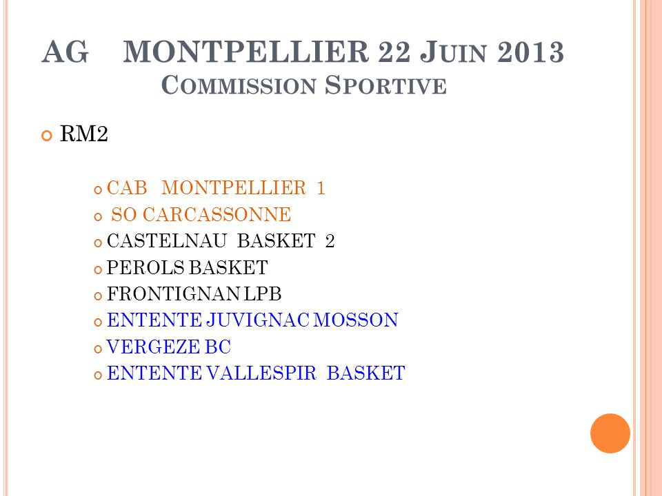 AG MONTPELLIER 22 J UIN 2013 C OMMISSION S PORTIVE RM2 CAB MONTPELLIER 1 SO CARCASSONNE CASTELNAU BASKET 2 PEROLS BASKET FRONTIGNAN LPB ENTENTE JUVIGNAC MOSSON VERGEZE BC ENTENTE VALLESPIR BASKET