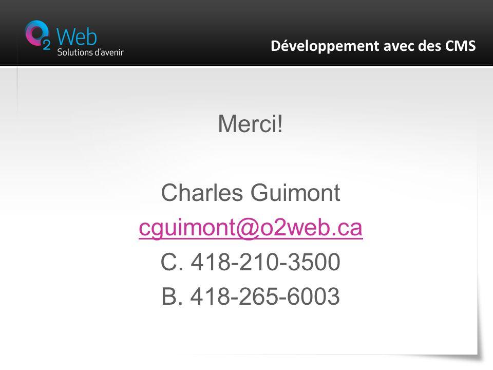 Merci! Charles Guimont cguimont@o2web.ca C. 418-210-3500 B. 418-265-6003 Développement avec des CMS