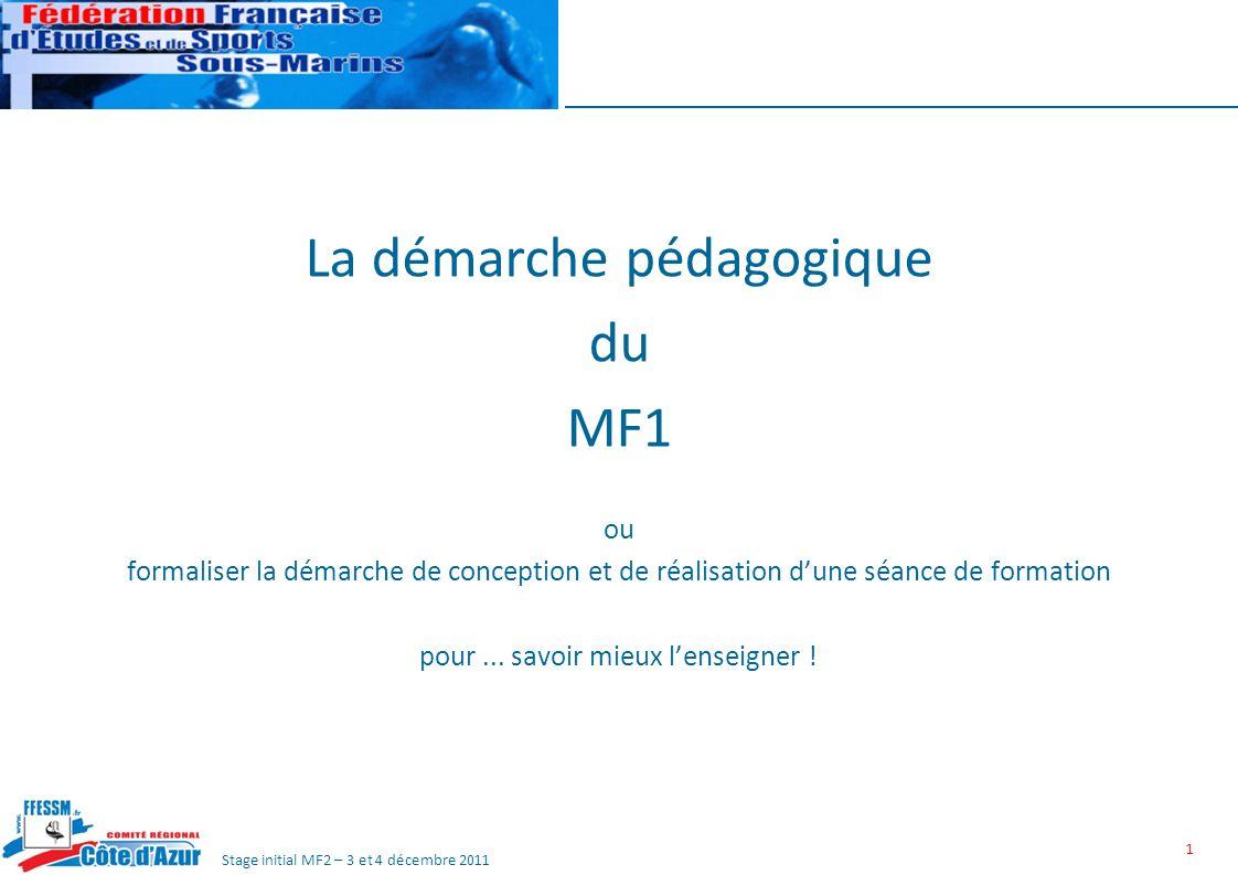 Stage initial MF2 – 3 et 4 décembre 2011 1 La démarche pédagogique du MF1 ou formaliser la démarche de conception et de réalisation dune séance de formation pour...