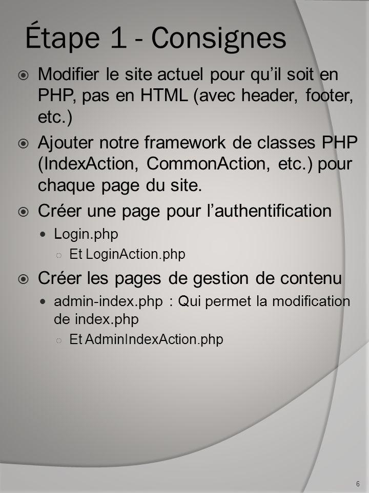 Étape 1 - Consignes Modifier le site actuel pour quil soit en PHP, pas en HTML (avec header, footer, etc.) Ajouter notre framework de classes PHP (IndexAction, CommonAction, etc.) pour chaque page du site.