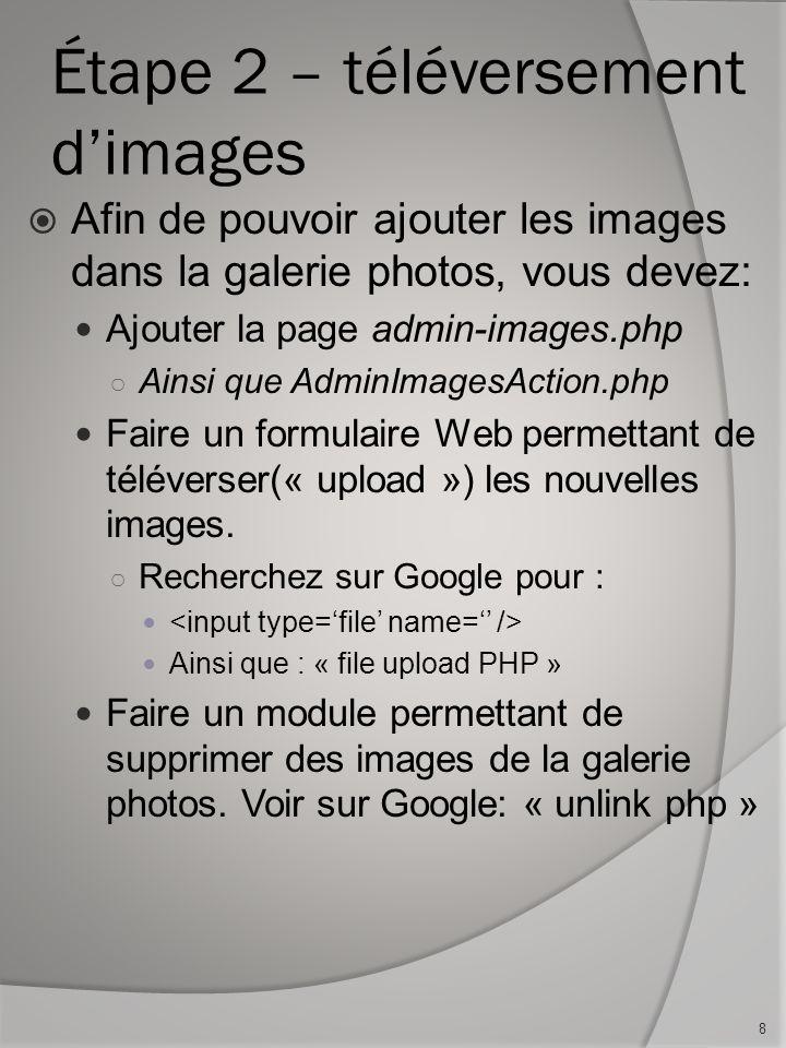 Étape 2 – téléversement dimages Afin de pouvoir ajouter les images dans la galerie photos, vous devez: Ajouter la page admin-images.php Ainsi que AdminImagesAction.php Faire un formulaire Web permettant de téléverser(« upload ») les nouvelles images.