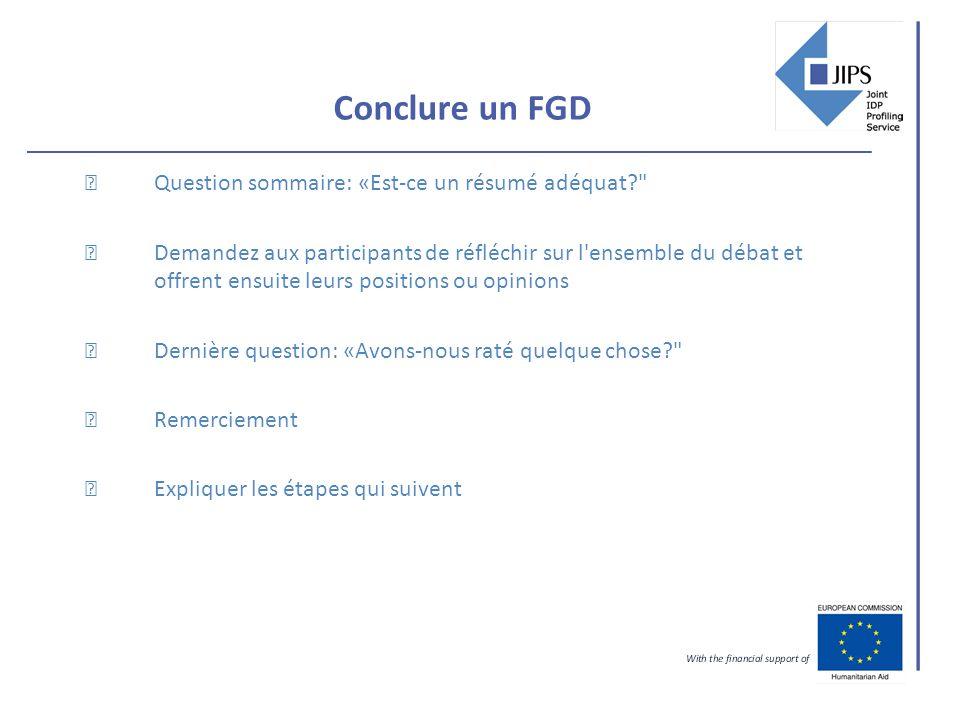 Conclure un FGD Question sommaire: «Est-ce un résumé adéquat Demandez aux participants de réfléchir sur l ensemble du débat et offrent ensuite leurs positions ou opinions Dernière question: «Avons-nous raté quelque chose Remerciement Expliquer les étapes qui suivent