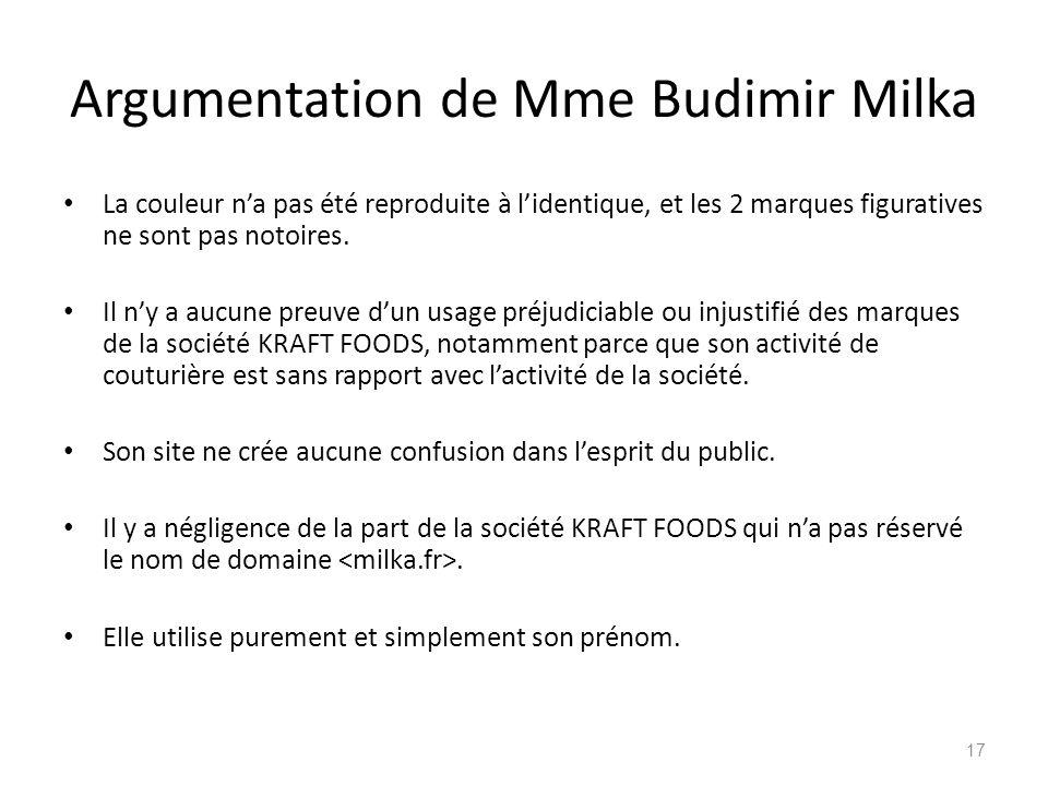 Argumentation de Mme Budimir Milka La couleur na pas été reproduite à lidentique, et les 2 marques figuratives ne sont pas notoires. Il ny a aucune pr