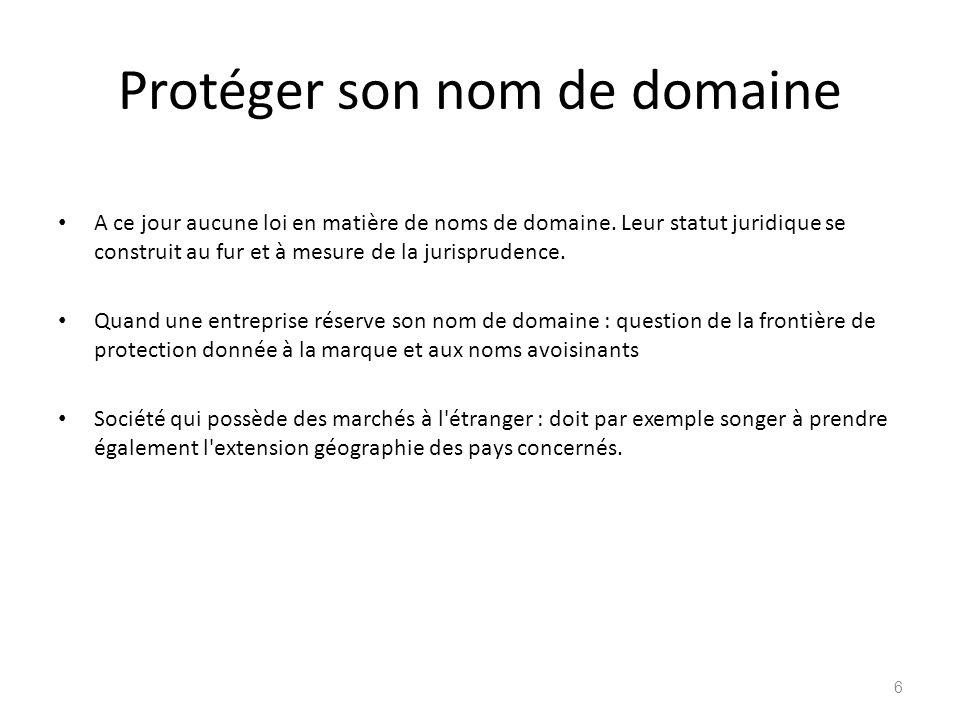 Protéger son nom de domaine A ce jour aucune loi en matière de noms de domaine. Leur statut juridique se construit au fur et à mesure de la jurisprude