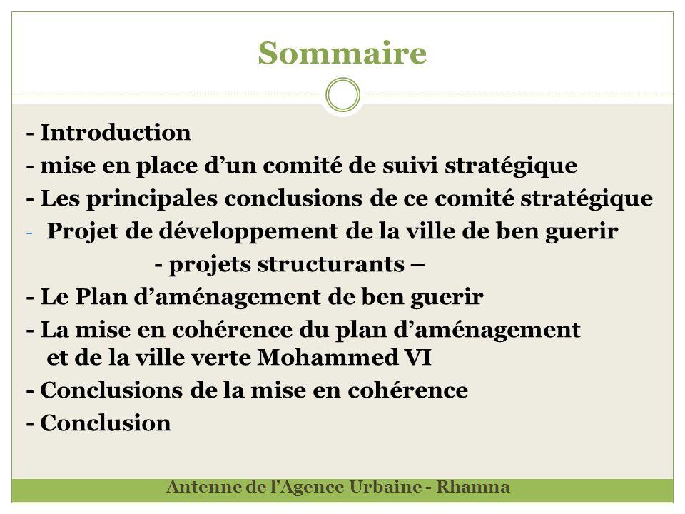 Sommaire - Introduction - mise en place dun comité de suivi stratégique - Les principales conclusions de ce comité stratégique - Projet de développement de la ville de ben guerir - projets structurants – - Le Plan daménagement de ben guerir - La mise en cohérence du plan daménagement et de la ville verte Mohammed VI - Conclusions de la mise en cohérence - Conclusion Antenne de lAgence Urbaine - Rhamna