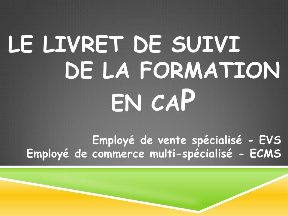 Employé de vente spécialisé - EVS Employé de commerce multi-spécialisé - ECMS LE LIVRET DE SUIVI DE LA FORMATION EN CA P