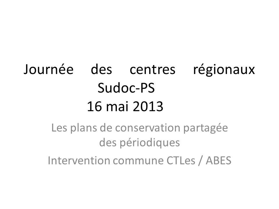 Journée des centres régionaux Sudoc-PS 16 mai 2013 Les plans de conservation partagée des périodiques Intervention commune CTLes / ABES