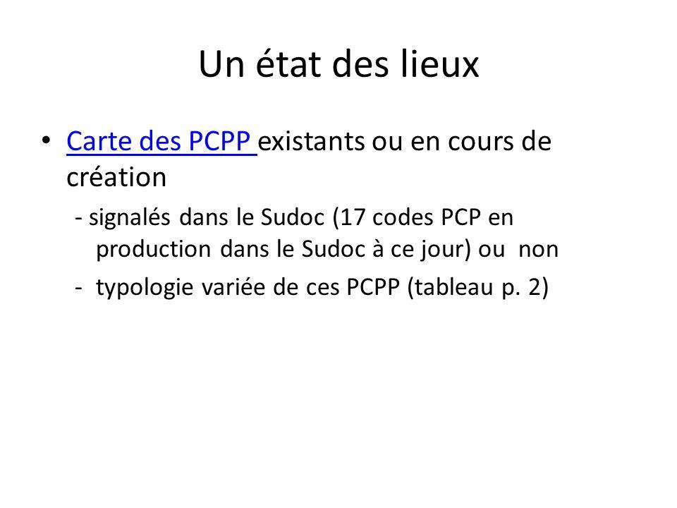 Un état des lieux Carte des PCPP existants ou en cours de création Carte des PCPP - signalés dans le Sudoc (17 codes PCP en production dans le Sudoc à ce jour) ou non -typologie variée de ces PCPP (tableau p.