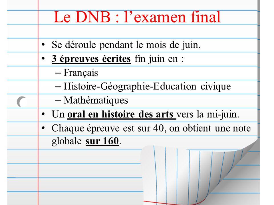 Le DNB : lexamen final Se déroule pendant le mois de juin. 3 épreuves écrites fin juin en : – Français – Histoire-Géographie-Education civique – Mathé