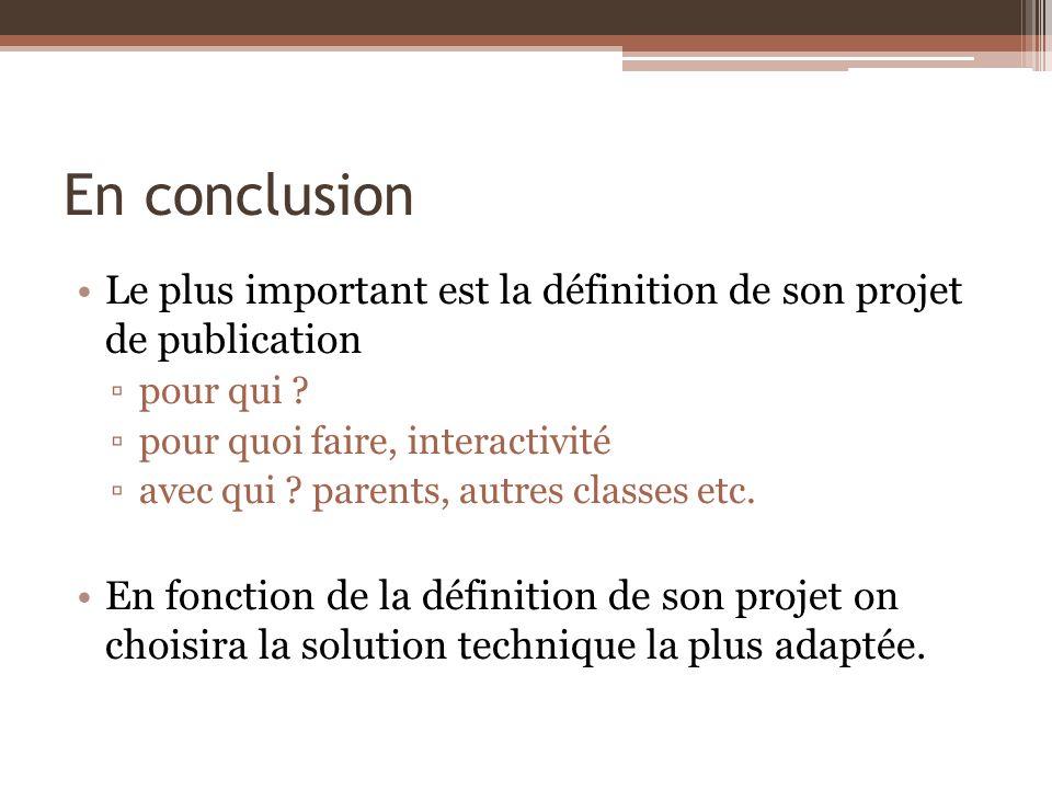 En conclusion Le plus important est la définition de son projet de publication pour qui ? pour quoi faire, interactivité avec qui ? parents, autres cl