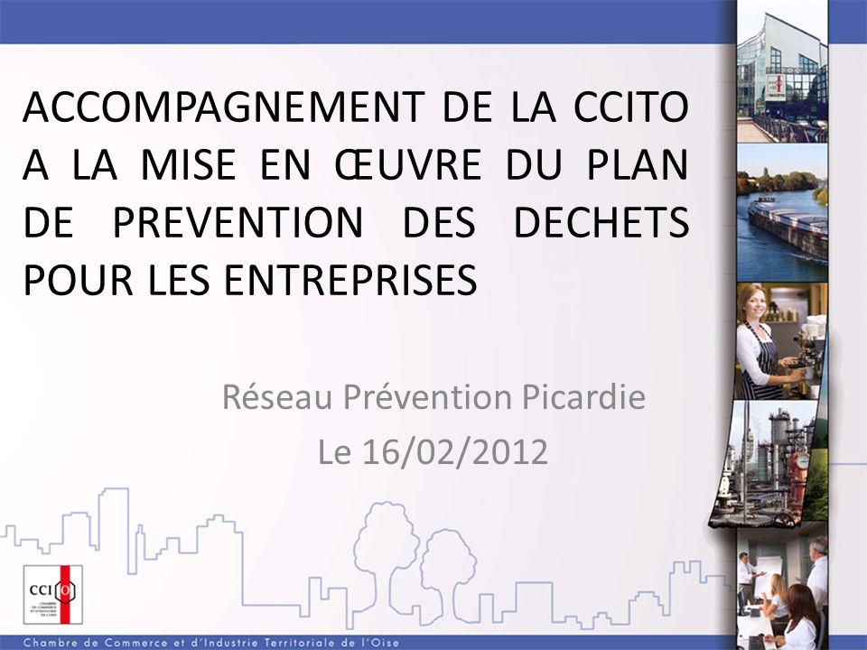 ACCOMPAGNEMENT DE LA CCITO A LA MISE EN ŒUVRE DU PLAN DE PREVENTION DES DECHETS POUR LES ENTREPRISES Réseau Prévention Picardie Le 16/02/2012