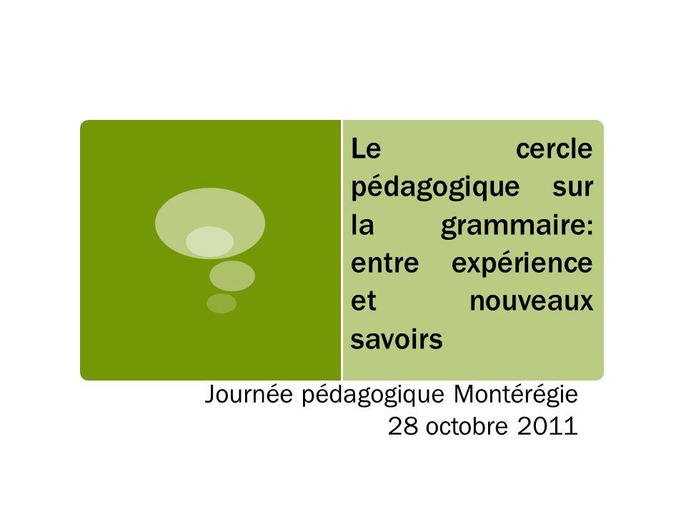 Le cercle pédagogique sur la grammaire: entre expérience et nouveaux savoirs Journée pédagogique Montérégie 28 octobre 2011