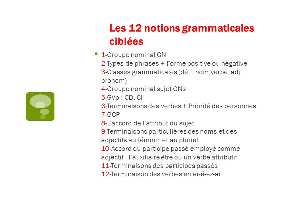 Les 12 notions grammaticales ciblées 1-Groupe nominal GN 2-Types de phrases + Forme positive ou négative 3-Classes grammaticales (dét., nom,verbe, adj