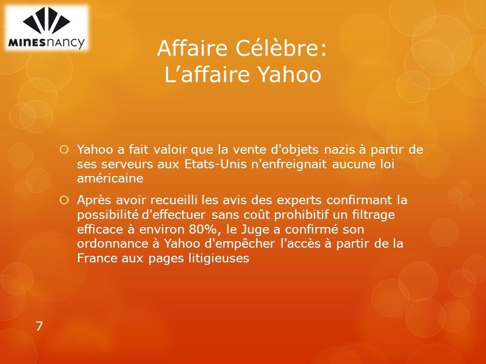 Affaire Célèbre: Laffaire Yahoo Yahoo a fait valoir que la vente d objets nazis à partir de ses serveurs aux Etats-Unis n enfreignait aucune loi américaine Après avoir recueilli les avis des experts confirmant la possibilité d effectuer sans coût prohibitif un filtrage efficace à environ 80%, le Juge a confirmé son ordonnance à Yahoo d empêcher l accès à partir de la France aux pages litigieuses 7
