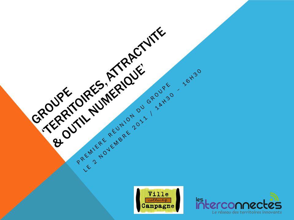 GROUPE TERRITOIRES, ATTRACTVITE & OUTIL NUMERIQUE PREMIERE RÉUNION DU GROUPE LE 2 NOVEMBRE 2011 / 14H30 – 16H30
