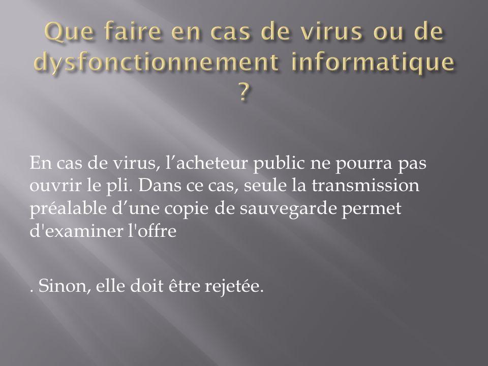 En cas de virus, lacheteur public ne pourra pas ouvrir le pli. Dans ce cas, seule la transmission préalable dune copie de sauvegarde permet d'examiner