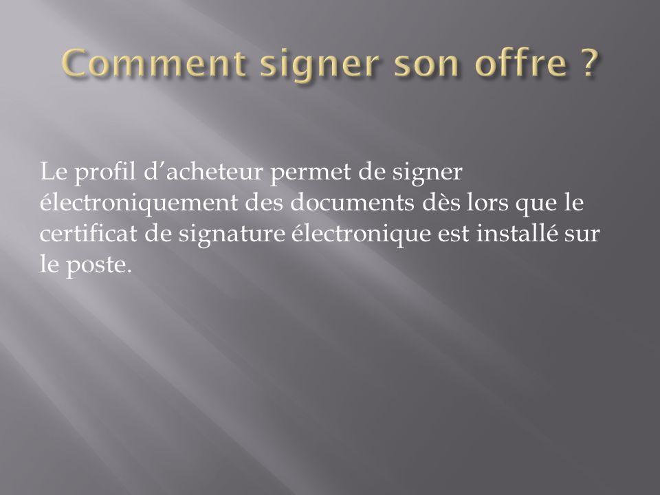 Le profil dacheteur permet de signer électroniquement des documents dès lors que le certificat de signature électronique est installé sur le poste.