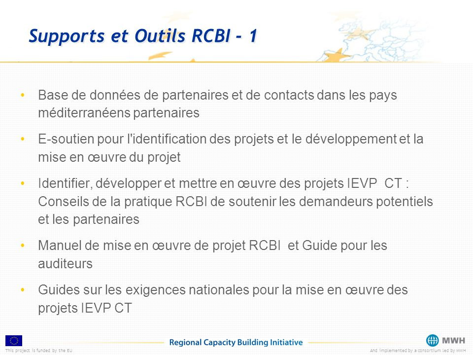 This project is funded by the EUAnd implemented by a consortium led by MWH Supports et Outils RCBI - 1 Base de données de partenaires et de contacts d