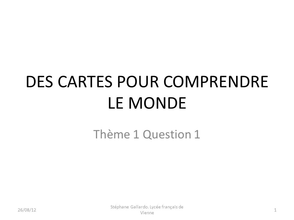 DES CARTES POUR COMPRENDRE LE MONDE Thème 1 Question 1 26/08/121 Stéphane Gallardo. Lycée français de Vienne