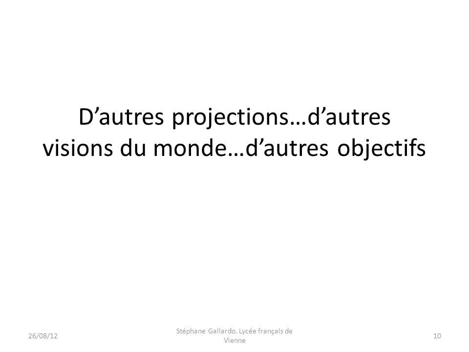 Dautres projections…dautres visions du monde…dautres objectifs 26/08/1210 Stéphane Gallardo. Lycée français de Vienne