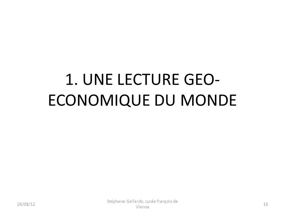 1. UNE LECTURE GEO- ECONOMIQUE DU MONDE 26/08/1216 Stéphane Gallardo. Lycée français de Vienne