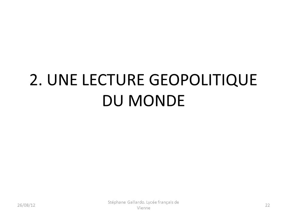 2. UNE LECTURE GEOPOLITIQUE DU MONDE 26/08/1222 Stéphane Gallardo. Lycée français de Vienne