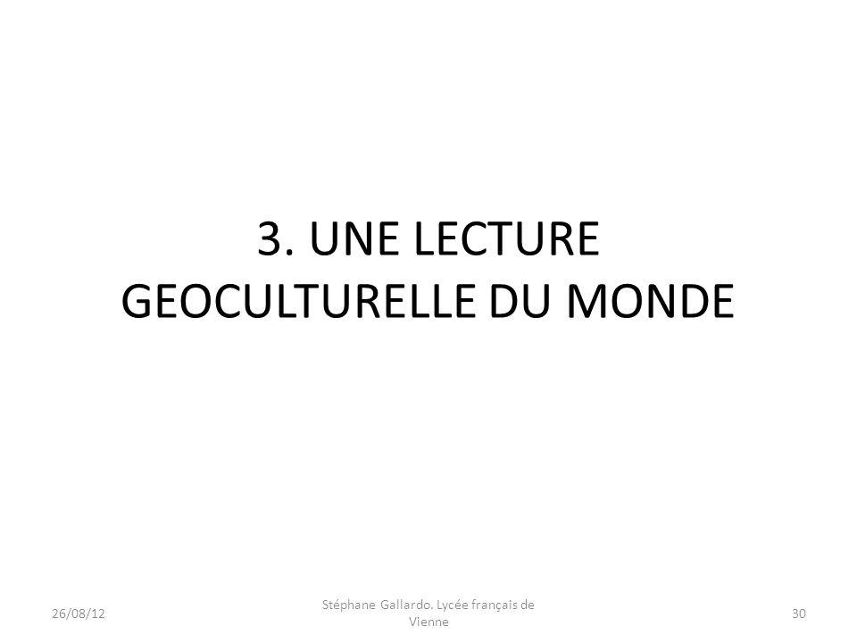 3. UNE LECTURE GEOCULTURELLE DU MONDE 26/08/1230 Stéphane Gallardo. Lycée français de Vienne