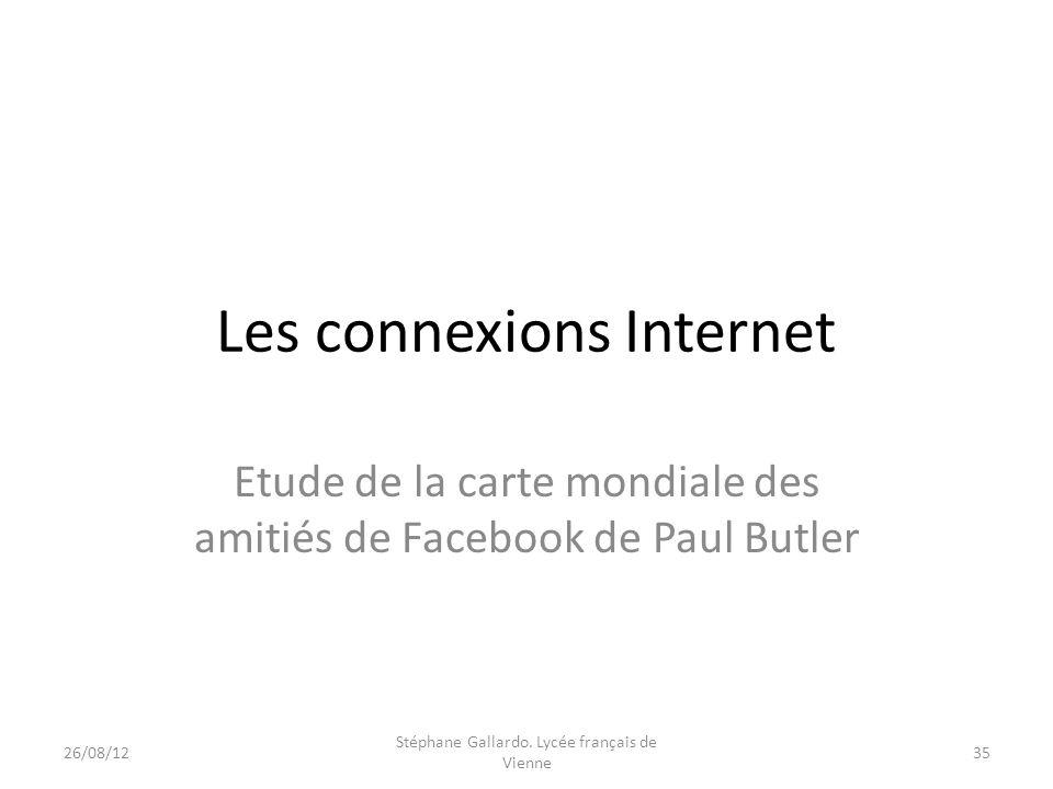 Les connexions Internet Etude de la carte mondiale des amitiés de Facebook de Paul Butler 26/08/1235 Stéphane Gallardo. Lycée français de Vienne