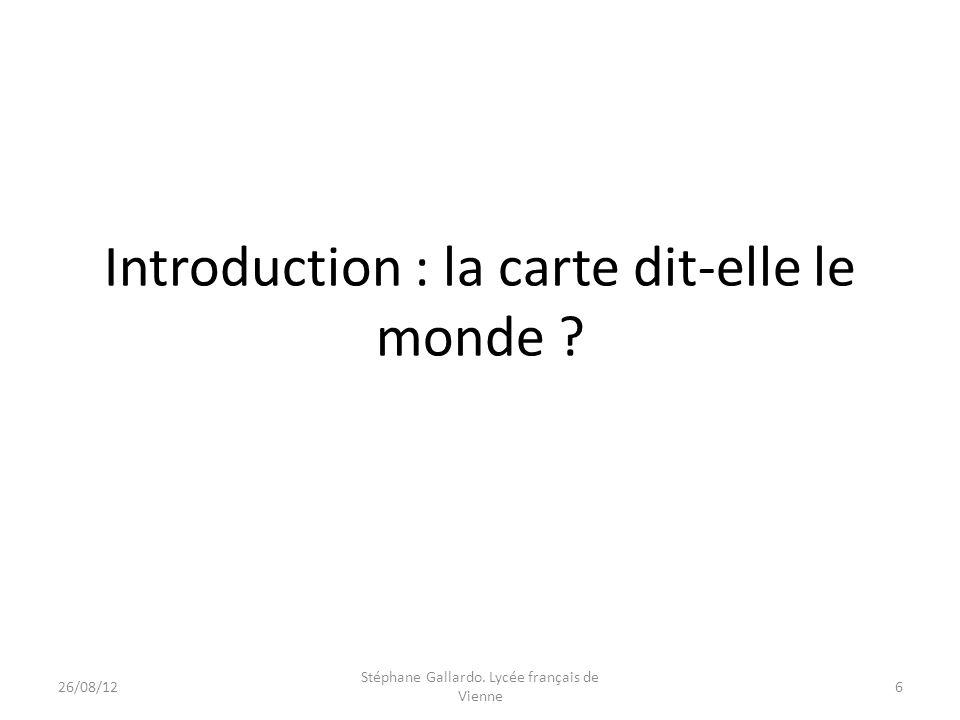 Introduction : la carte dit-elle le monde ? 26/08/126 Stéphane Gallardo. Lycée français de Vienne