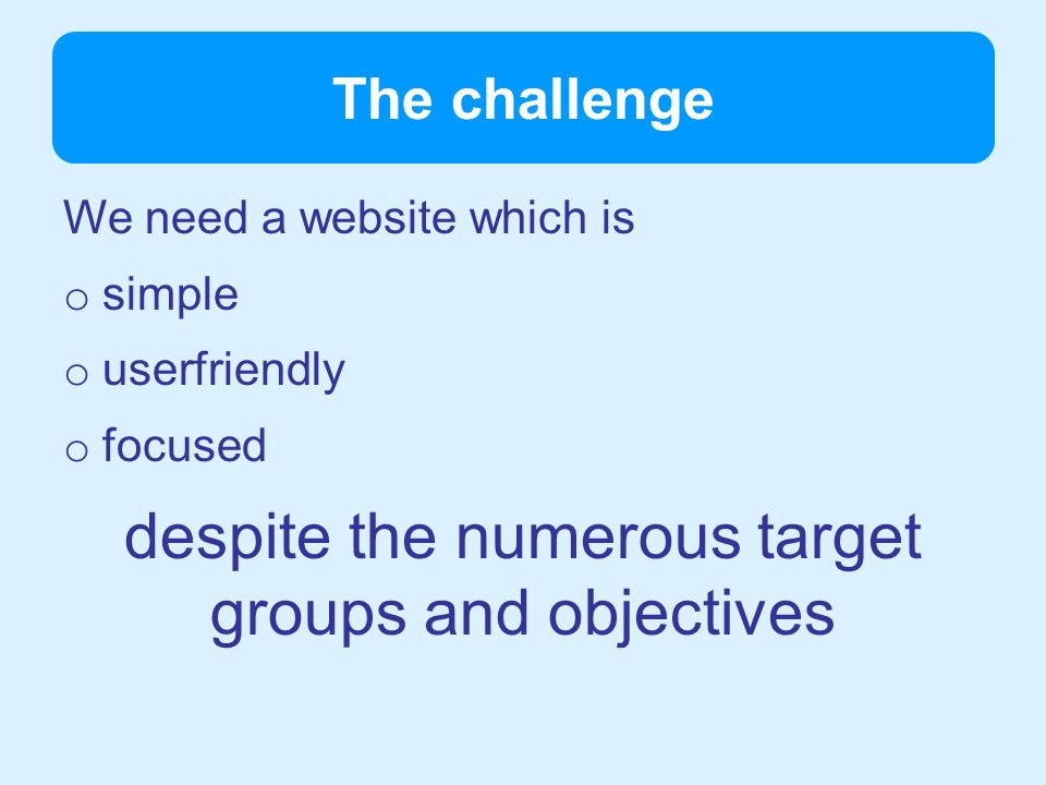 The challenge We need a website which is o simple o userfriendly o focused despite the numerous target groups and objectives