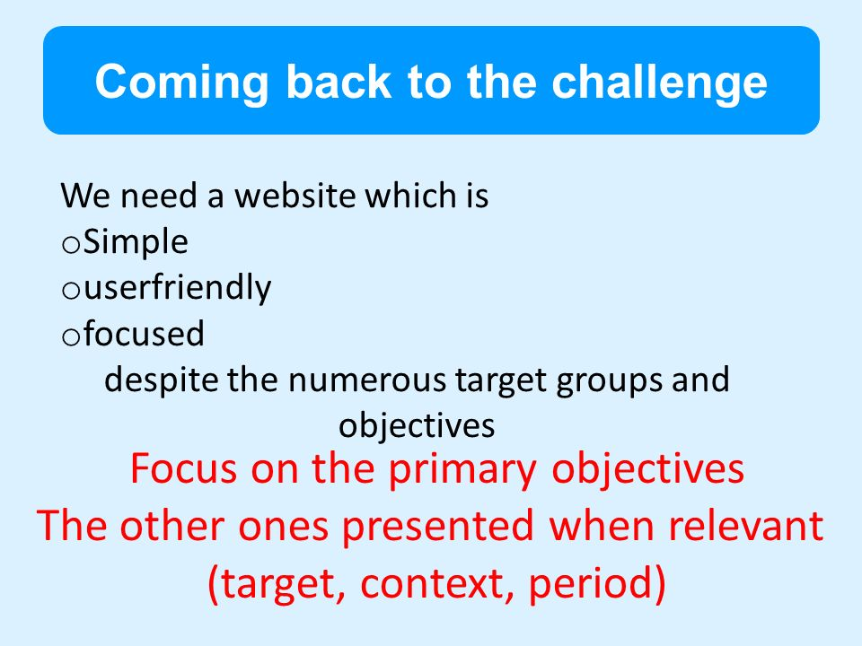 Coming back to the challenge Focus on the primary objectives The other ones presented when relevant (target, context, period) We need a website which is o Simple o userfriendly o focused despite the numerous target groups and objectives