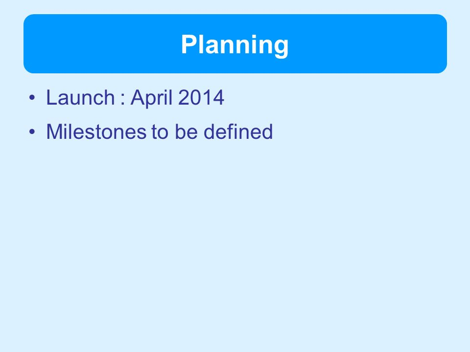 Planning Launch : April 2014 Milestones to be defined