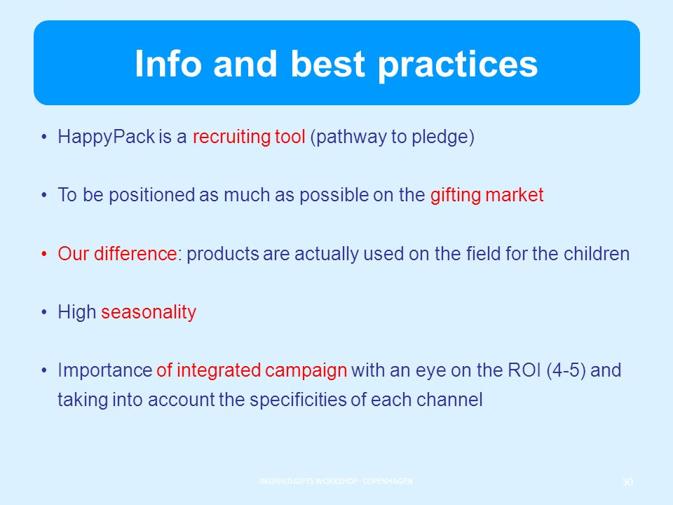 Info and best practices HappyPack is a recruiting tool (pathway to pledge) To be positioned as much as possible on the gifting market Our difference: products are actually used on the field for the children High seasonality Importance of integrated campaign with an eye on the ROI (4-5) and taking into account the specificities of each channel INSPIRED GIFTS WORKSHOP - COPENHAGEN 30