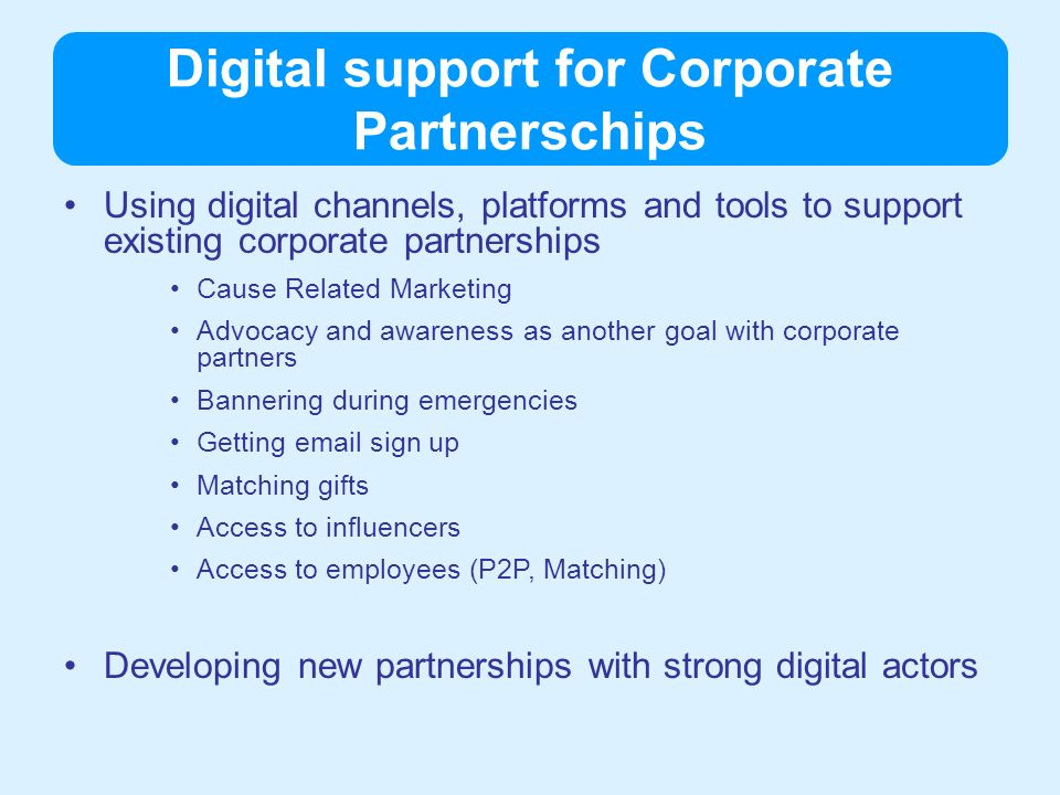 Digital support for Corporate Partnerschips Using digital channels, platforms and tools to support existing corporate partnerships Cause Related Marketing Advocacy and awareness as another goal with corporate partners Bannering during emergencies Getting  sign up Matching gifts Access to influencers Access to employees (P2P, Matching) Developing new partnerships with strong digital actors