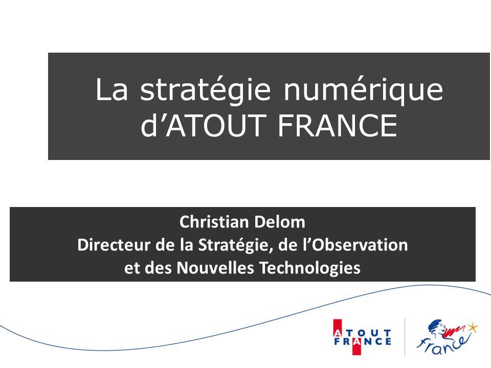 La stratégie numérique dATOUT FRANCE Christian Delom Directeur de la Stratégie, de lObservation et des Nouvelles Technologies