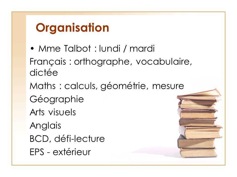 Organisation Mme Talbot : lundi / mardi Français : orthographe, vocabulaire, dictée Maths : calculs, géométrie, mesure Géographie Arts visuels Anglais BCD, défi-lecture EPS - extérieur