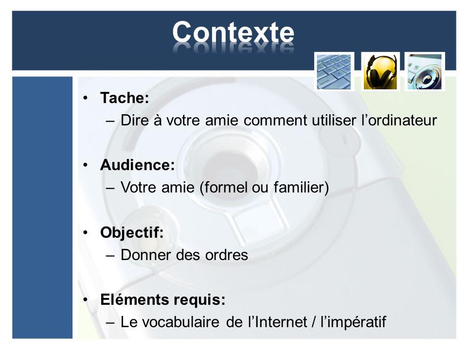 Tache: –Dire à votre amie comment utiliser lordinateur Audience: –Votre amie (formel ou familier) Objectif: –Donner des ordres Eléments requis: –Le vo